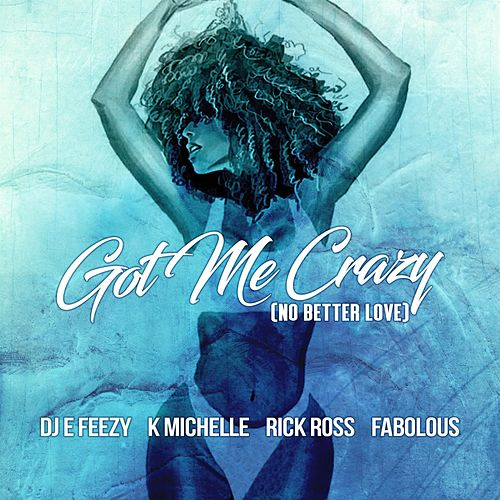 Got Me Crazy (No Better Love) feat. K Michelle, Rick Ross, Fabolous by DJ E-Feezy