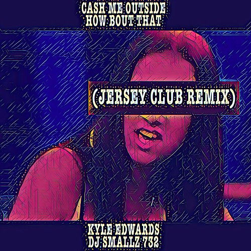 Cash Me Outside How Bout That (Jersey Club Remix) - Single by Kyle Edwards