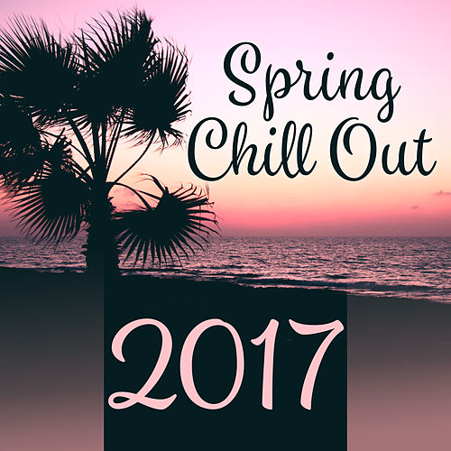 Spring Chill Out 2017 – Deep Chillout Sounds, Fresh Hits of Chil Out 2017 by Chill Out 2017