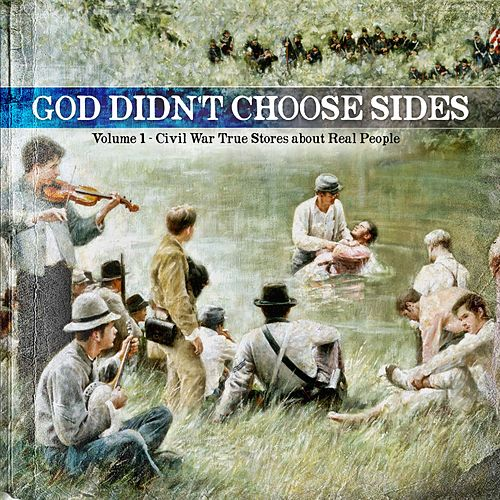 God Didn't Choose Sides, Vol. 1: Civil War True Stories About Real People by Various Artists