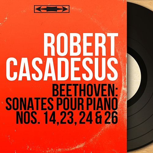 Beethoven: Sonates pour piano Nos. 14, 23, 24 & 26 (Mono Version) de Robert Casadesus