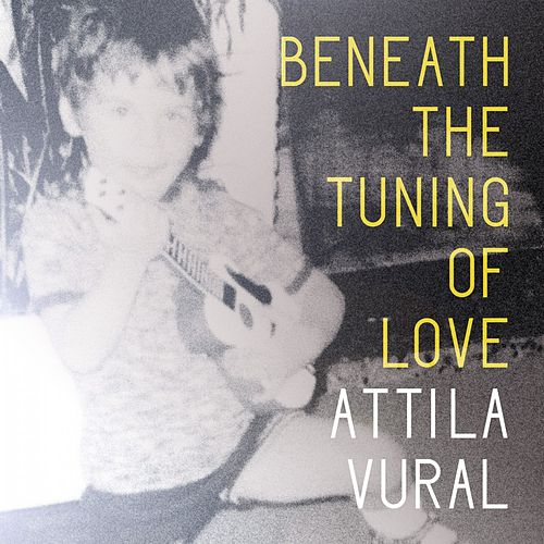 Beneath the Tuning of Love by Attila Vural