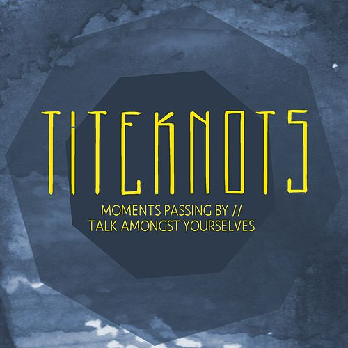Moments Passing By / Talk Amongst Yourselves by Titeknots