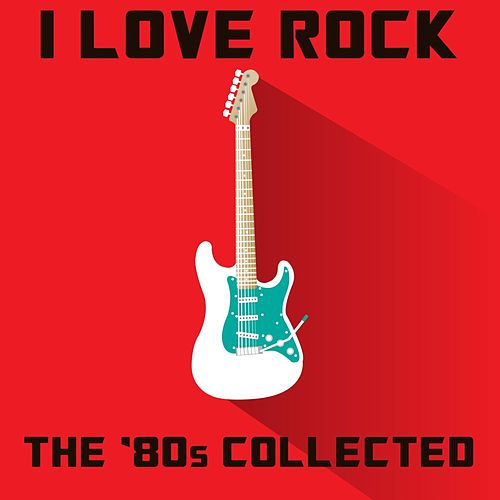 I Love Rock: The '80s Collected by Various Artists