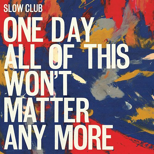 One Day All of This Won't Matter Anymore by Slow Club