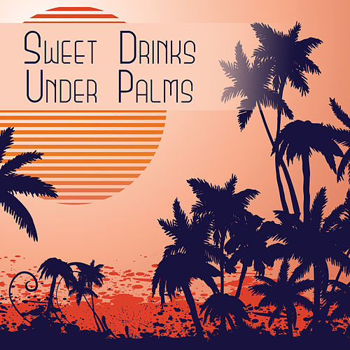 Sweet Drinks Under Palms – Best Chill Out Music, Beach Party, Deep Sun, Relaxation, Cocktail Party, Sexy Chill, Stress Free von Ibiza Chill Out