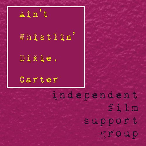 Ain't Whistin' Dixie, Carter by Independent Film Support Group