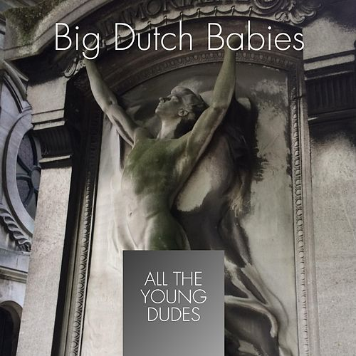 All the Young Dudes by Big Dutch Babies