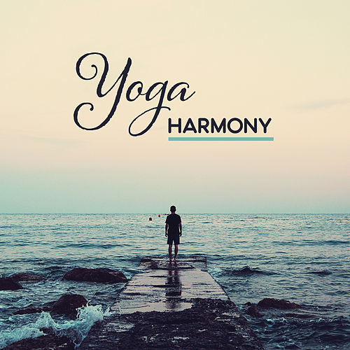 Yoga Harmony – New Age 2017 for Yoga, Meditation, Pilates, Mantra, Mindfulness, Relaxation by Asian Traditional Music