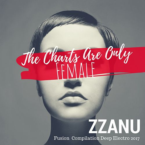 The Charts Are Only Female (Fusion Compilation Deep Electro 2017) von ZZanu