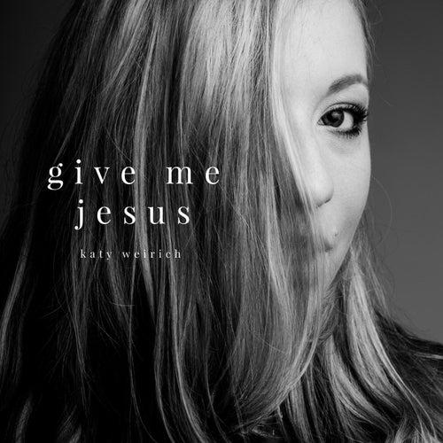 Give Me Jesus by Katy Weirich