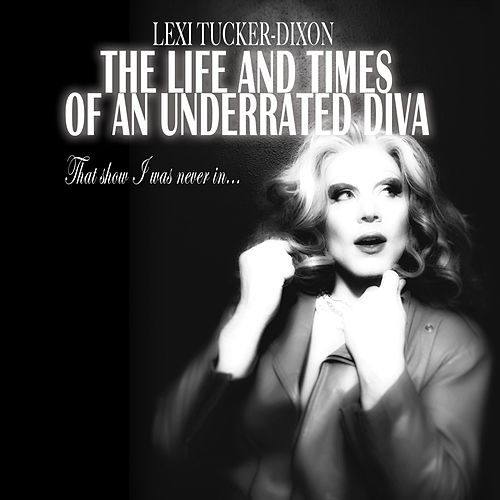 The Life and Times of an Underrated Diva (That Show I Was Never In) by Lexi Tucker-Dixon