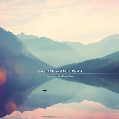 Peaceful Classical Music Playlist: 14 Relaxing and Calm Classical Pieces by Various Artists