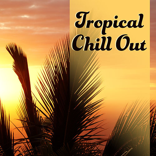Tropical Chill Out – Summer Chill Out Music, Relaxing Sounds, Stress Relief, Peaceful Mind von Ibiza Chill Out
