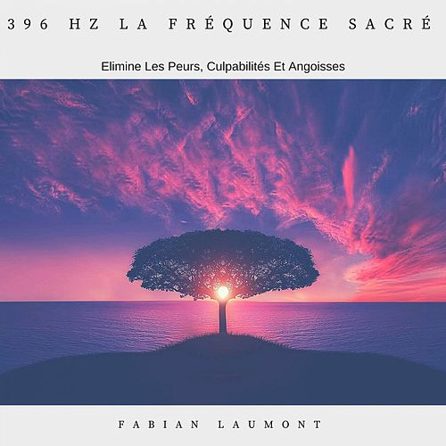 396 Hz la fréquence sacré (Elimine les peurs, culpabilités et angoisses) de Fabian Laumont