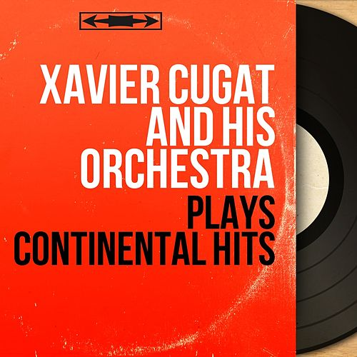 Plays Continental Hits (Mono Version) by Xavier Cugat & His Orchestra