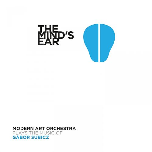 The Mind's Ear (Plays the Music of Gábor Subicz) by Modern Art Orchestra