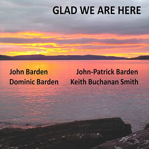 Glad We Are Here by John Barden, John-Patrick Barden, Dominic Barden