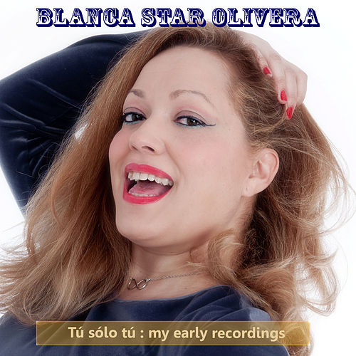 Tu, Solo Tu : My Early Recordings by Blanca Star Olivera
