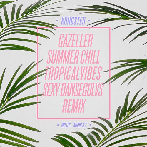 Gazeller (Kongsted Summer Chill TropicalVibes Sexy Dansegulvs Remix) by Moses: 'Andreas'