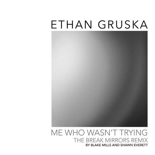Me Who Wasn't Trying (Break Mirrors Remix by Blake Mills & Shawn Everett) by Ethan Gruska