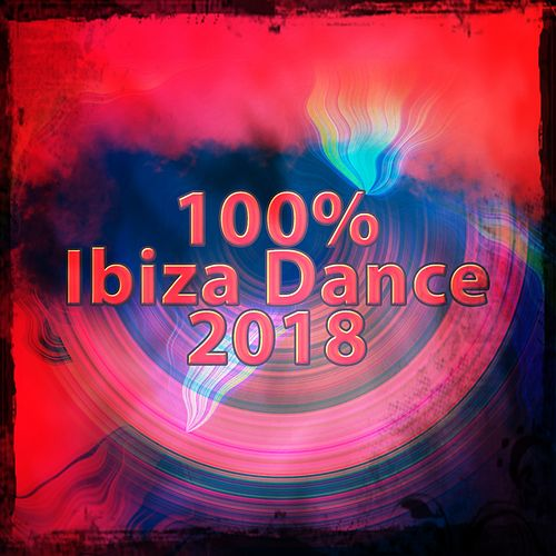 100% Ibiza Dance 2018 by Various Artists