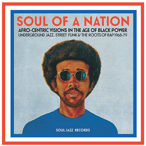 Soul Jazz Records Presents Soul Of A Nation: Afro-Centric Visions in the Age of Black Power - Underground Jazz, Street Funk & The Roots of Rap 1968-79 by Various Artists