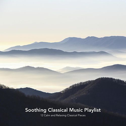 Soothing Classical Music Playlist: 12 Calm and Relaxing Classical Pieces von Various Artists