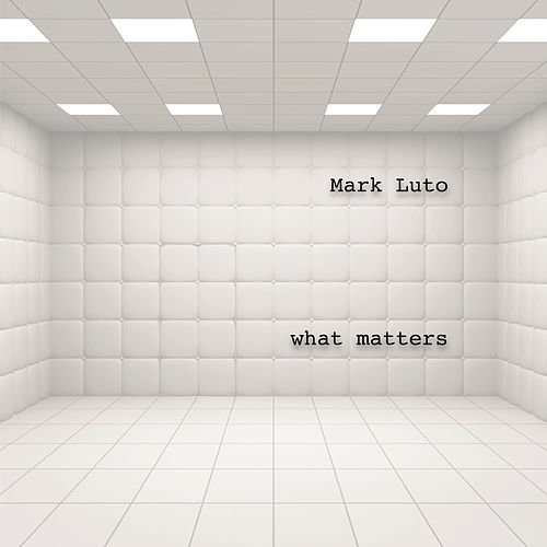 What Matters by Mark Luto