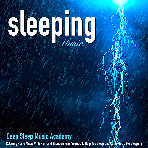 Sleeping Music: Relaxing Piano Music With Rain and Thunderstorm Sounds to Help You Sleep and Calm Music for Sleeping by Deep Sleep Music Academy