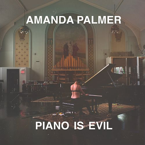 Piano Is Evil by Amanda Palmer