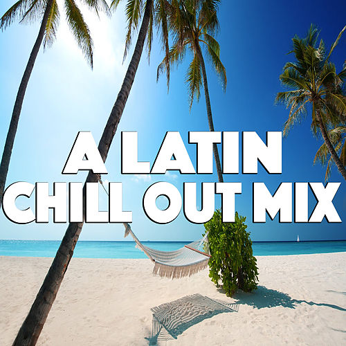 A Latin Chill Out Mix by Various Artists