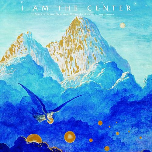 I Am The Center: Private Issue New Age Music In America (1950-1990) von Various Artists
