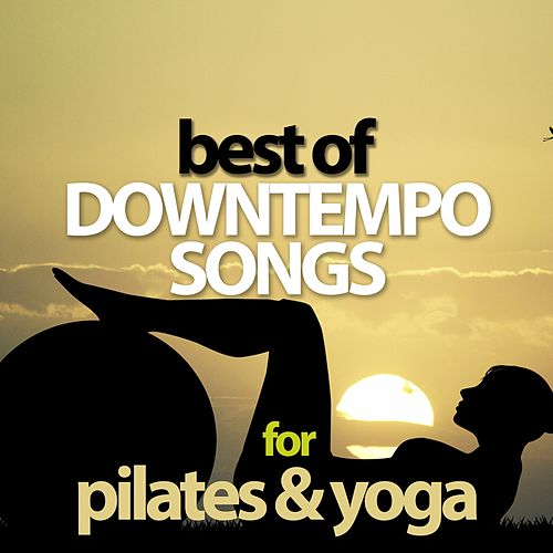 Best Of Downtempo Songs For Pilates & Yoga by Various Artists