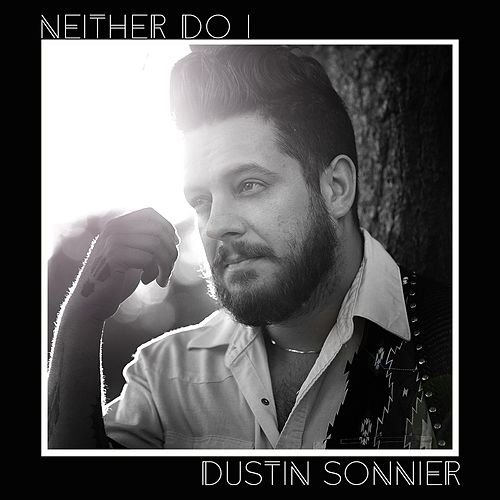 Neither Do I by Dustin Sonnier