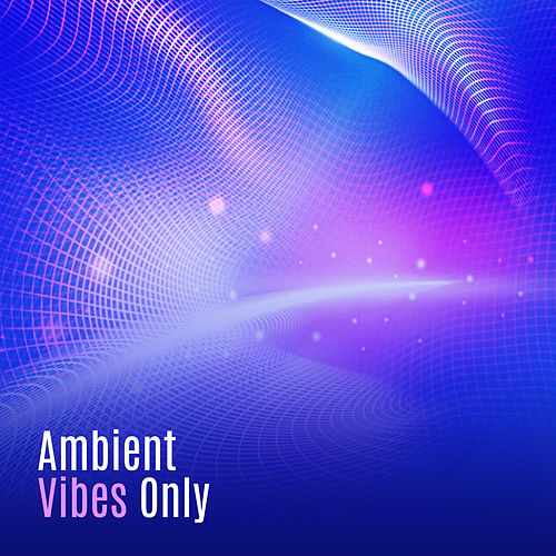 Ambient Vibes Only – New Chillout Music, Eletronic Beats, Trance, Downbeats Lounge, Summer 2017 by Relaxation - Ambient