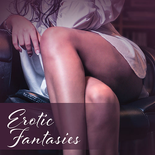 Erotic Fantasies – Sexy Chill, Deep Vibrations, Bedroom Beats, Tantric Sex, Pleasure by Relaxation - Ambient