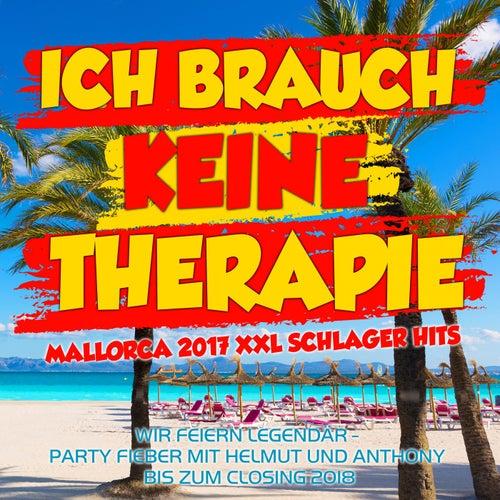 Ich brauch keine Therapie - Mallorca 2017 XXL Schlager Hits (Wir feiern legendär -  Party Fieber mit Helmut und Anthony bis zum Closing 2018) von Various Artists