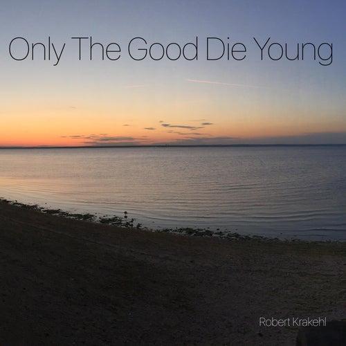 Only the Good Die Young de Robert Krakehl
