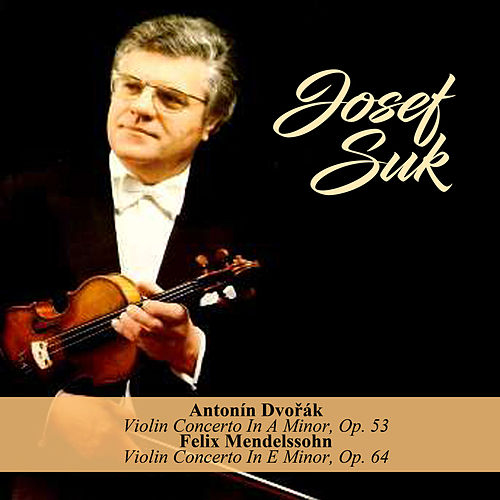 Antonín Dvořák - Violin Concerto In A Minor, Op. 53 / Felix Mendelssohn - Violin Concerto In E Minor, Op. 64 von Josef Suk