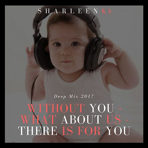 Without You / What About Us / There Is for You (Deep Mix 2017) von Sharleen Ka
