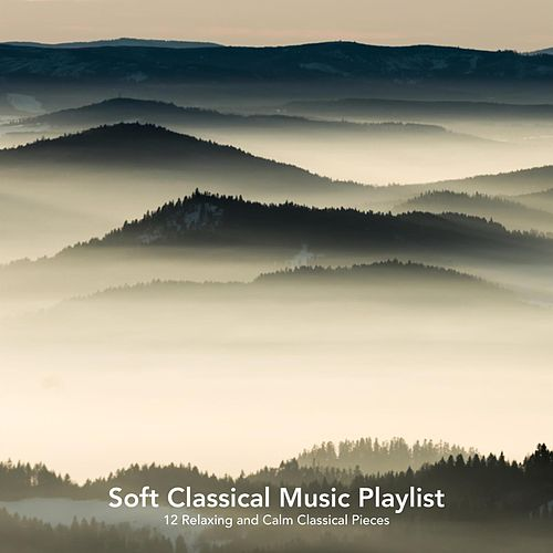 Soft Classical Music Playlist: 12 Relaxing and Calm Classical Pieces von Various Artists