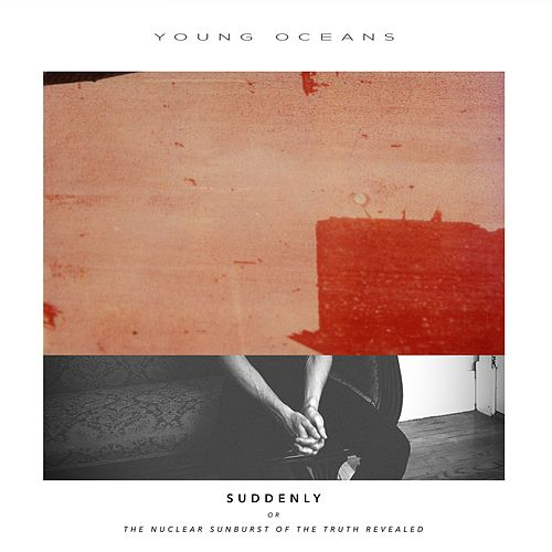Suddenly (Or the Nuclear Sunburst of the Truth Revealed) by Young Oceans