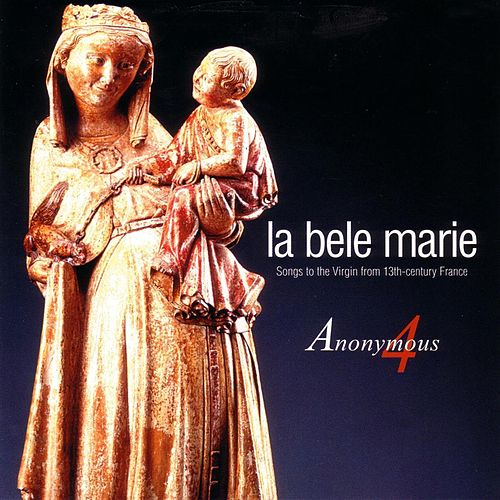 La bele Marie - Songs to the Virgin from 13th Century France by Anonymous 4