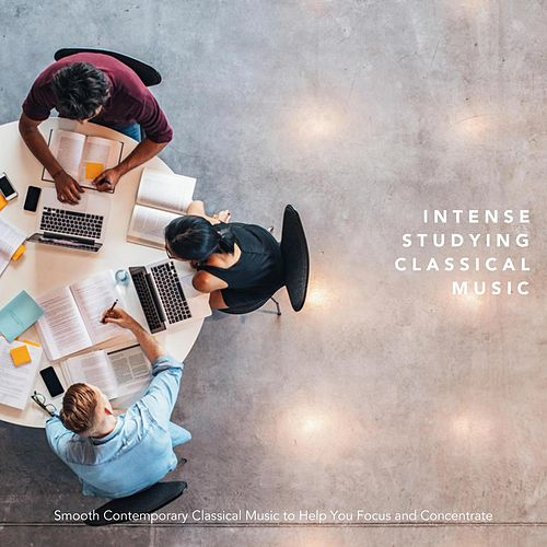Intense Studying Classical Music: Smooth Contemporary Classical Music to Help You Focus and Concentrate by Various Artists