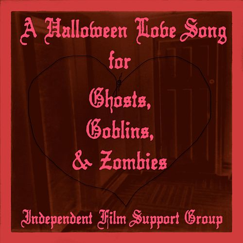 A Halloween Love Song for Ghosts, Goblins & Zombies by Independent Film Support Group