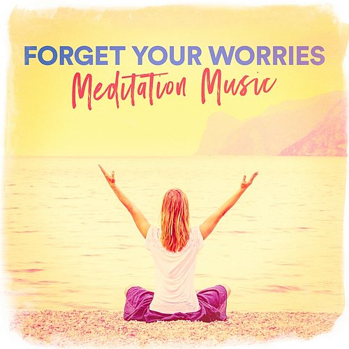 Forget Your Worries Meditation Music von Various Artists