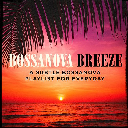 Bossanova Breeze - A Subtle Bossanova Playlist for Everyday von Various Artists