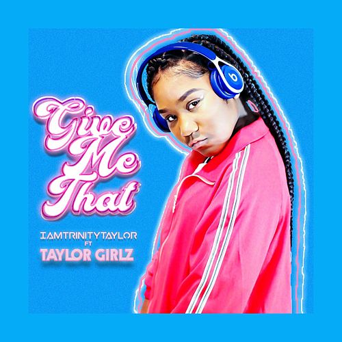 Give Me That (feat. Taylor Girlz) by Iamtrinitytaylor