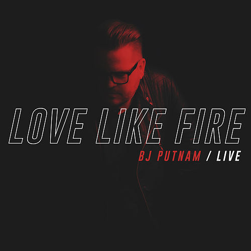 Love Like Fire (Live) by BJ Putnam